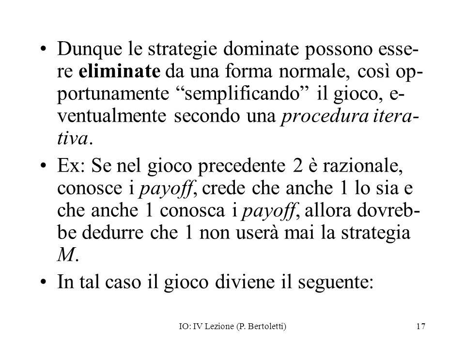 IO: IV Lezione (P. Bertoletti)17 Dunque le strategie dominate possono esse- re eliminate da una forma normale, così op- portunamente semplificando il
