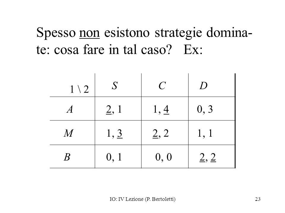 IO: IV Lezione (P. Bertoletti)23 Spesso non esistono strategie domina- te: cosa fare in tal caso? Ex: 1 \ 2 S C D A 2, 1 1, 4 0, 3 M 1, 3 2, 2 1, 1 B