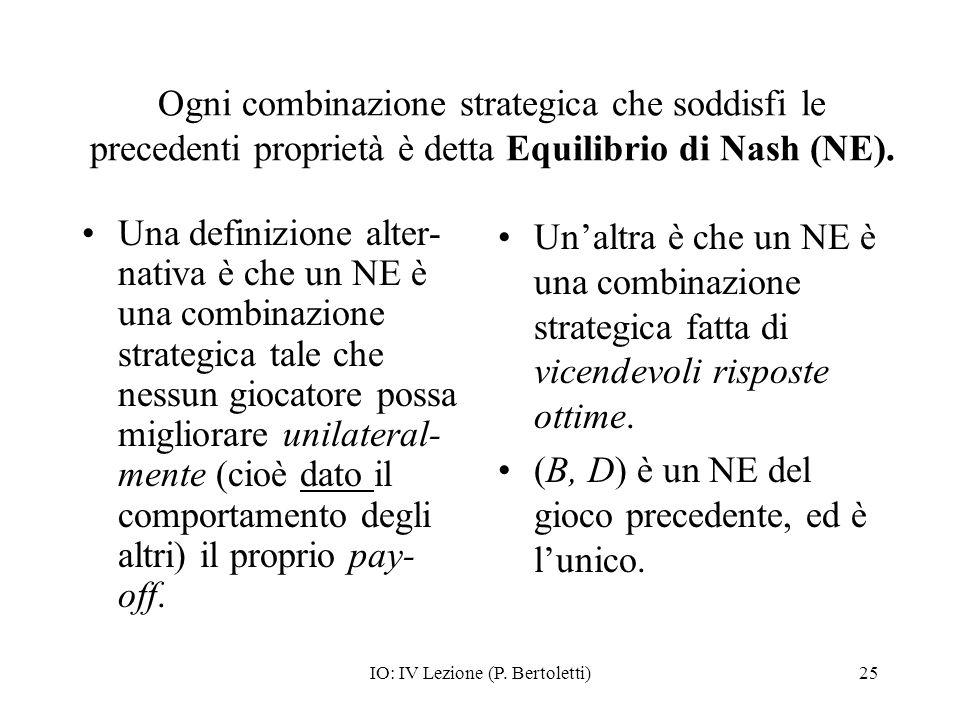 IO: IV Lezione (P. Bertoletti)25 Ogni combinazione strategica che soddisfi le precedenti proprietà è detta Equilibrio di Nash (NE). Una definizione al