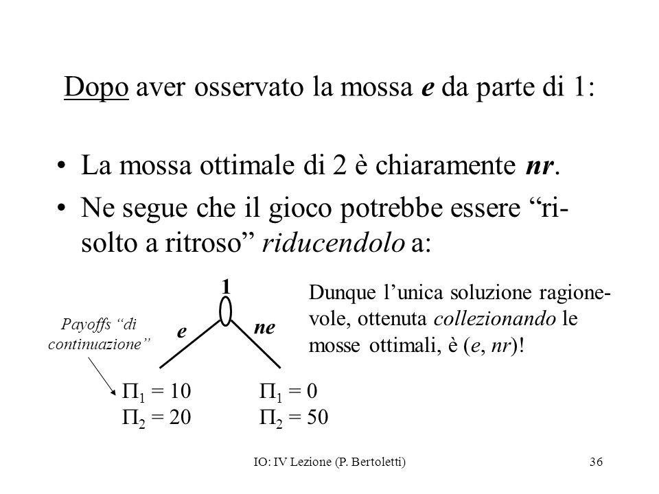 IO: IV Lezione (P. Bertoletti)36 Dopo aver osservato la mossa e da parte di 1: La mossa ottimale di 2 è chiaramente nr. Ne segue che il gioco potrebbe