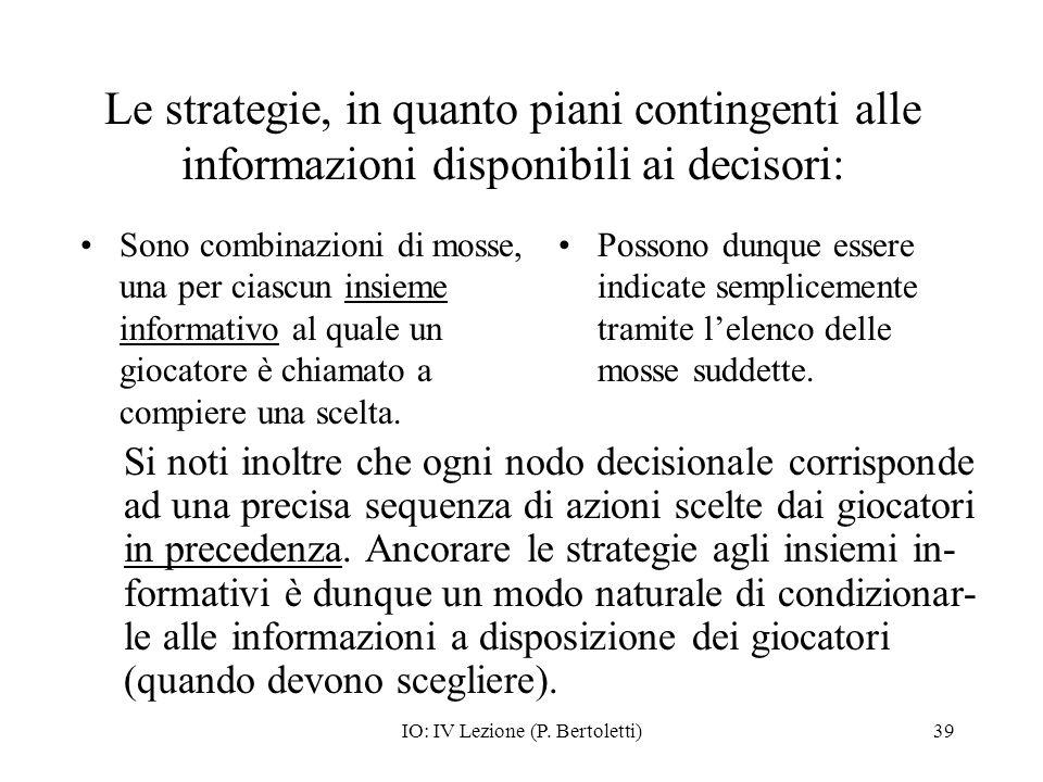 IO: IV Lezione (P. Bertoletti)39 Le strategie, in quanto piani contingenti alle informazioni disponibili ai decisori: Sono combinazioni di mosse, una