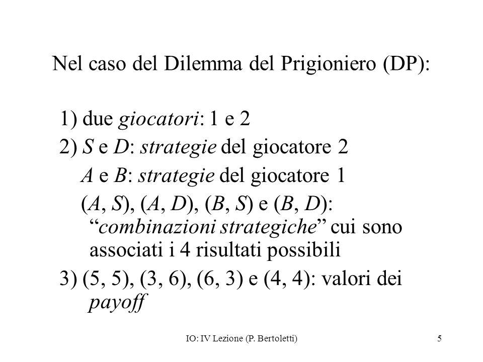 IO: IV Lezione (P. Bertoletti)5 Nel caso del Dilemma del Prigioniero (DP): 1) due giocatori: 1 e 2 2) S e D: strategie del giocatore 2 A e B: strategi