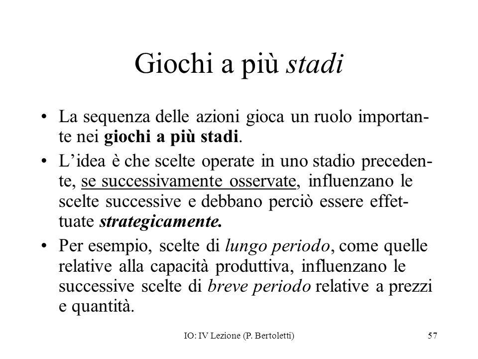 IO: IV Lezione (P. Bertoletti)57 Giochi a più stadi La sequenza delle azioni gioca un ruolo importan- te nei giochi a più stadi. Lidea è che scelte op