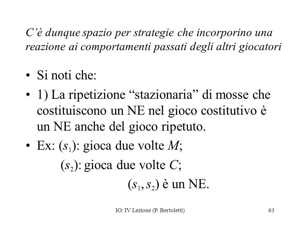 IO: IV Lezione (P. Bertoletti)63 Cè dunque spazio per strategie che incorporino una reazione ai comportamenti passati degli altri giocatori Si noti ch