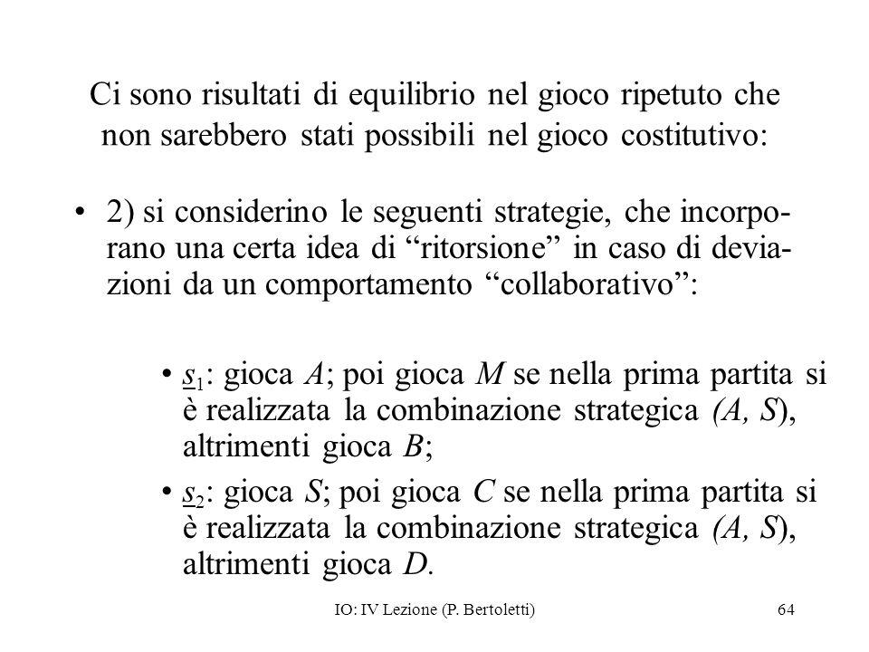 IO: IV Lezione (P. Bertoletti)64 Ci sono risultati di equilibrio nel gioco ripetuto che non sarebbero stati possibili nel gioco costitutivo: 2) si con