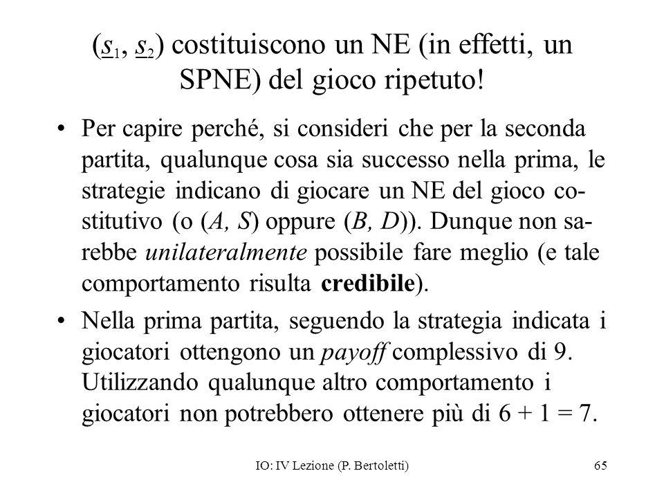 IO: IV Lezione (P. Bertoletti)65 (s 1, s 2 ) costituiscono un NE (in effetti, un SPNE) del gioco ripetuto! Per capire perché, si consideri che per la