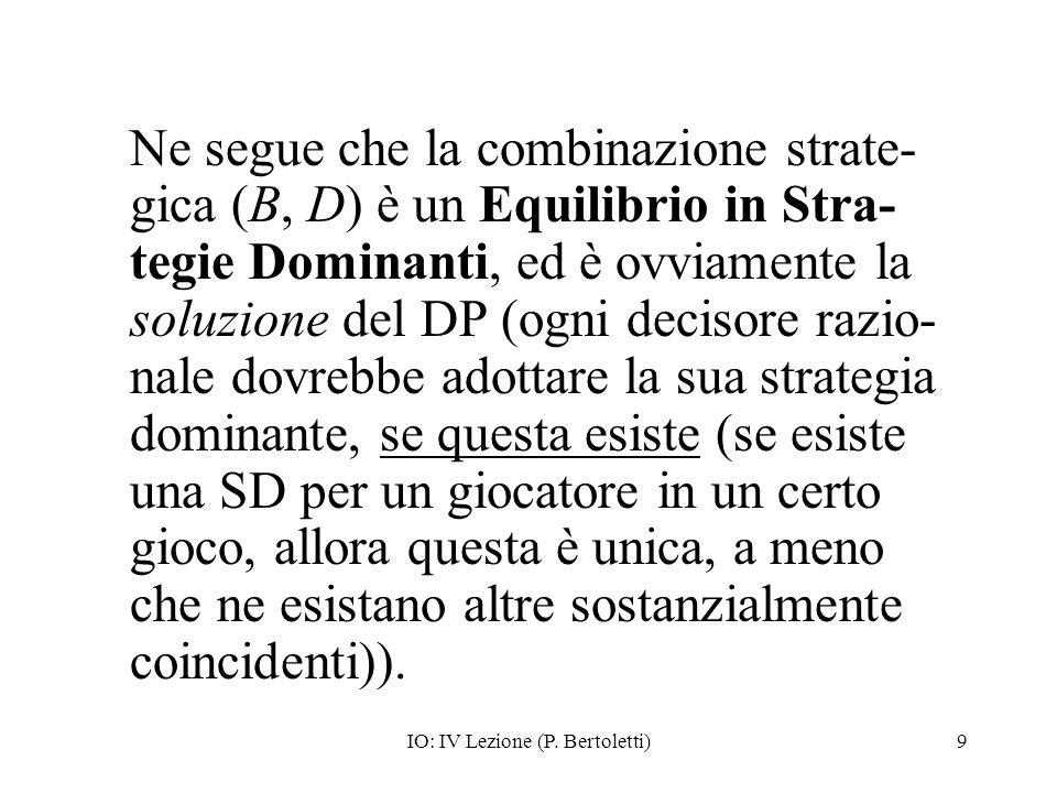 IO: IV Lezione (P. Bertoletti)9 Ne segue che la combinazione strate- gica (B, D) è un Equilibrio in Stra- tegie Dominanti, ed è ovviamente la soluzion