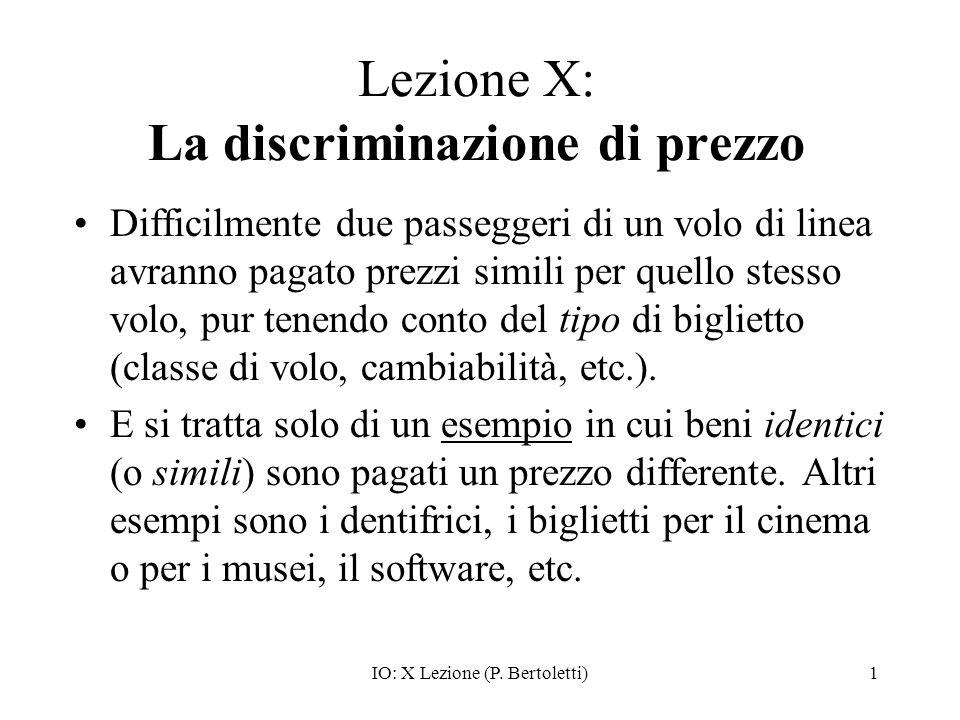IO: X Lezione (P. Bertoletti)1 Lezione X: La discriminazione di prezzo Difficilmente due passeggeri di un volo di linea avranno pagato prezzi simili p