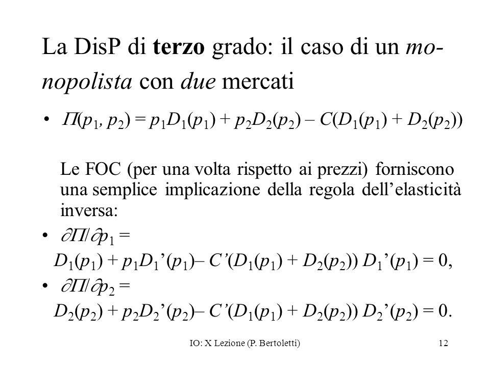 IO: X Lezione (P. Bertoletti)12 La DisP di terzo grado: il caso di un mo- nopolista con due mercati (p 1, p 2 ) = p 1 D 1 (p 1 ) + p 2 D 2 (p 2 ) – C(