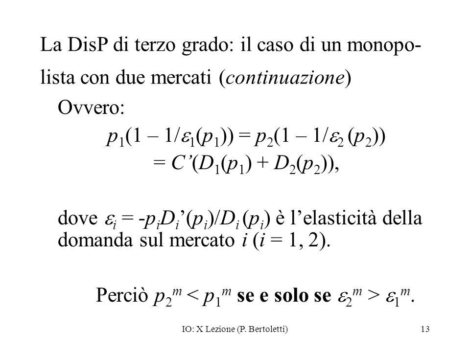 IO: X Lezione (P. Bertoletti)13 La DisP di terzo grado: il caso di un monopo- lista con due mercati (continuazione) Ovvero: p 1 (1 – 1/ 1 (p 1 )) = p