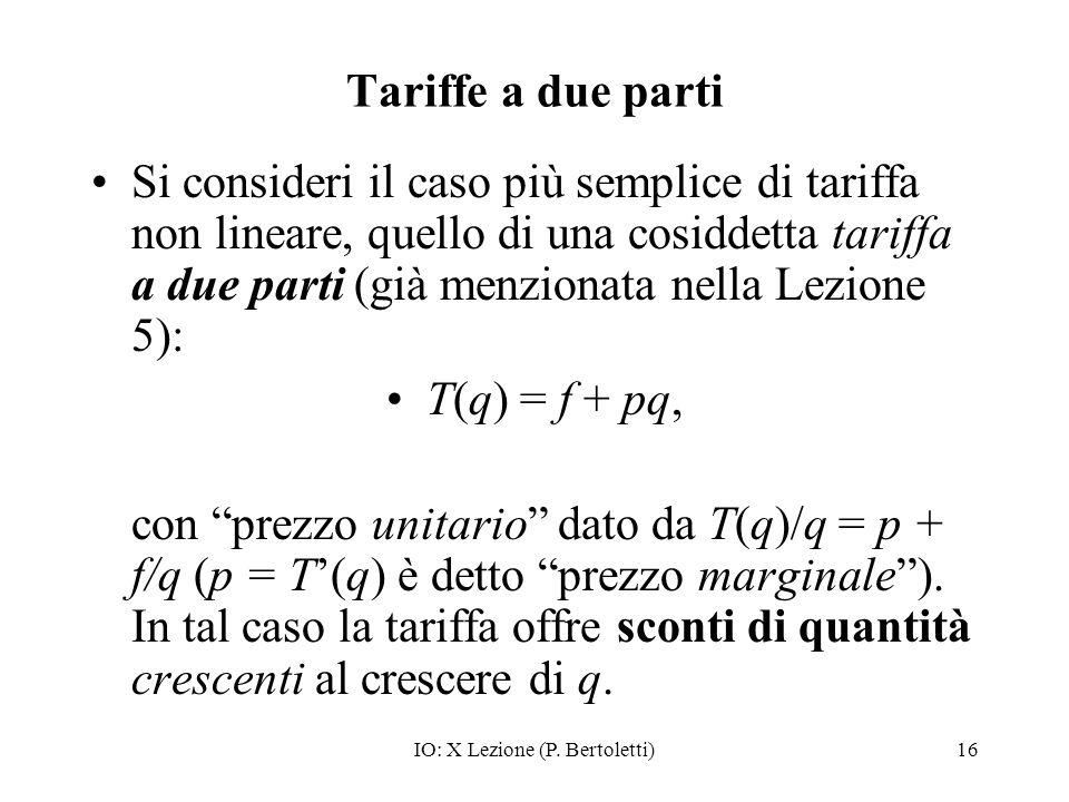 IO: X Lezione (P. Bertoletti)16 Tariffe a due parti Si consideri il caso più semplice di tariffa non lineare, quello di una cosiddetta tariffa a due p