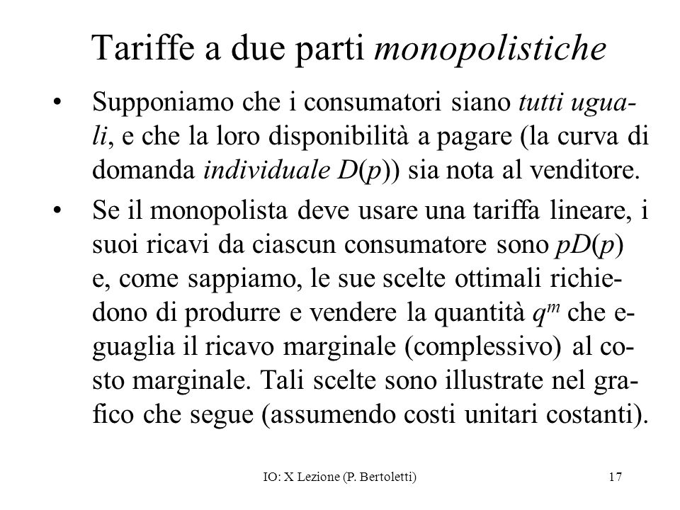 IO: X Lezione (P. Bertoletti)17 Tariffe a due parti monopolistiche Supponiamo che i consumatori siano tutti ugua- li, e che la loro disponibilità a pa