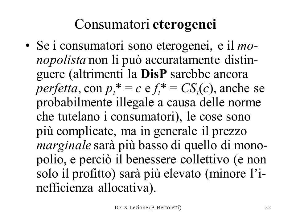 IO: X Lezione (P. Bertoletti)22 Consumatori eterogenei Se i consumatori sono eterogenei, e il mo- nopolista non li può accuratamente distin- guere (al