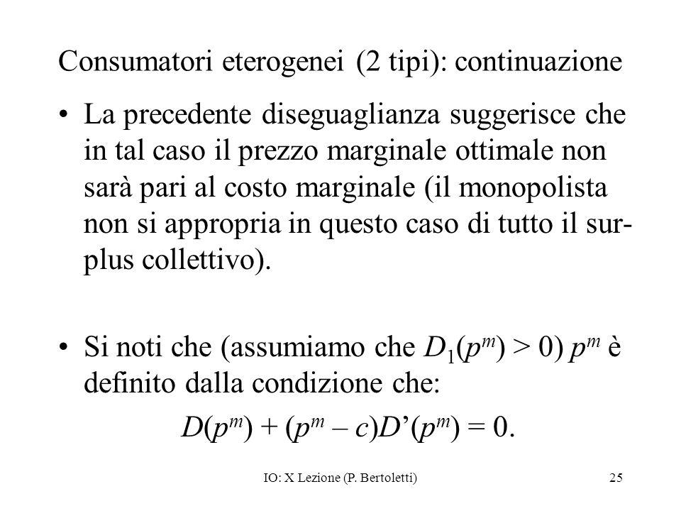 IO: X Lezione (P. Bertoletti)25 Consumatori eterogenei (2 tipi): continuazione La precedente diseguaglianza suggerisce che in tal caso il prezzo margi