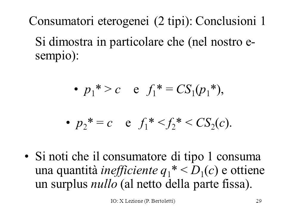IO: X Lezione (P. Bertoletti)29 Consumatori eterogenei (2 tipi): Conclusioni 1 Si dimostra in particolare che (nel nostro e- sempio): p 1 * > c e f 1