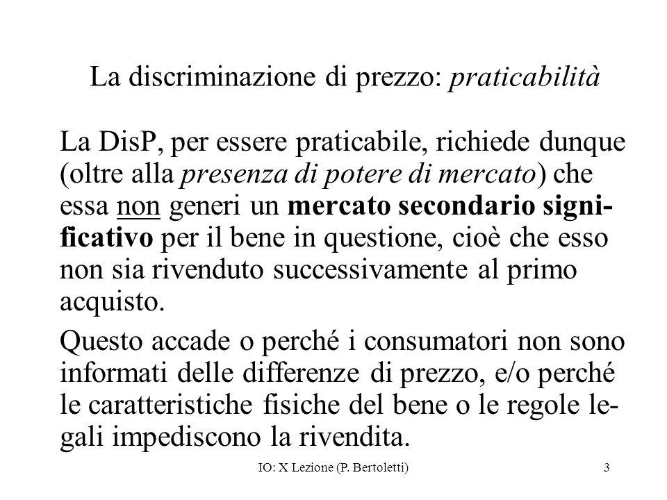 IO: X Lezione (P. Bertoletti)3 La discriminazione di prezzo: praticabilità La DisP, per essere praticabile, richiede dunque (oltre alla presenza di po