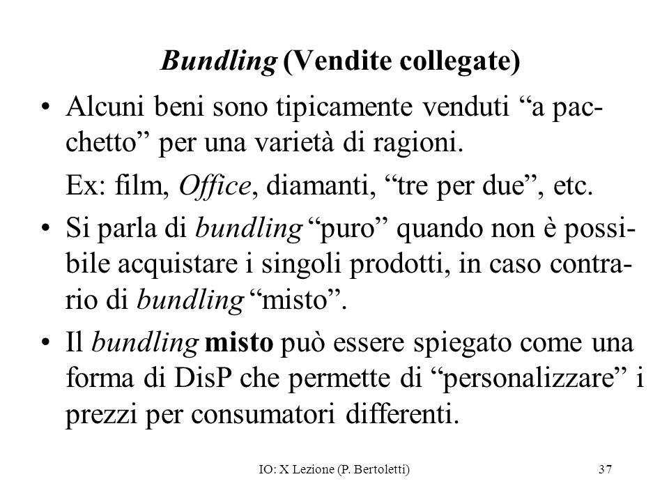IO: X Lezione (P. Bertoletti)37 Bundling (Vendite collegate) Alcuni beni sono tipicamente venduti a pac- chetto per una varietà di ragioni. Ex: film,