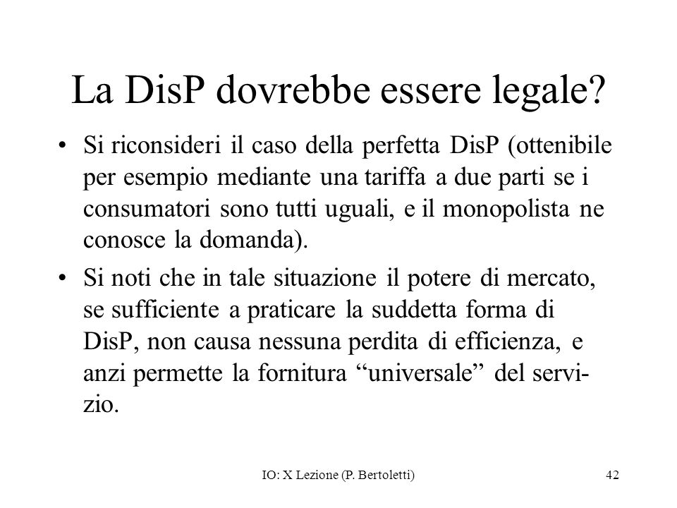 IO: X Lezione (P. Bertoletti)42 La DisP dovrebbe essere legale? Si riconsideri il caso della perfetta DisP (ottenibile per esempio mediante una tariff
