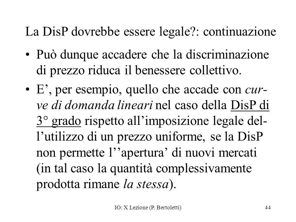 IO: X Lezione (P. Bertoletti)44 La DisP dovrebbe essere legale?: continuazione Può dunque accadere che la discriminazione di prezzo riduca il benesser