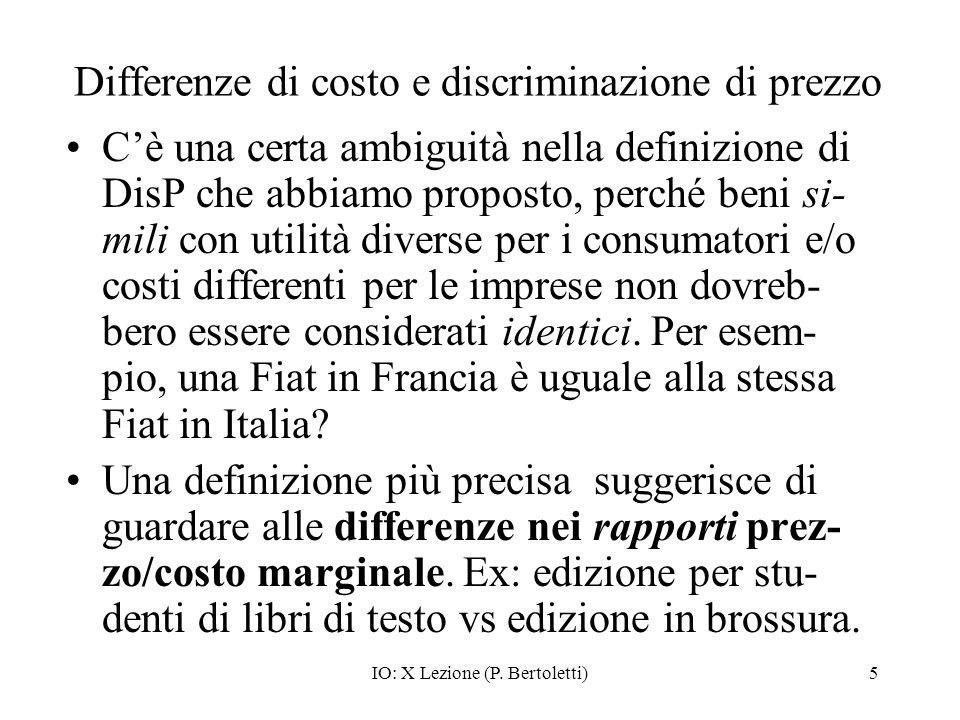 IO: X Lezione (P. Bertoletti)5 Differenze di costo e discriminazione di prezzo Cè una certa ambiguità nella definizione di DisP che abbiamo proposto,