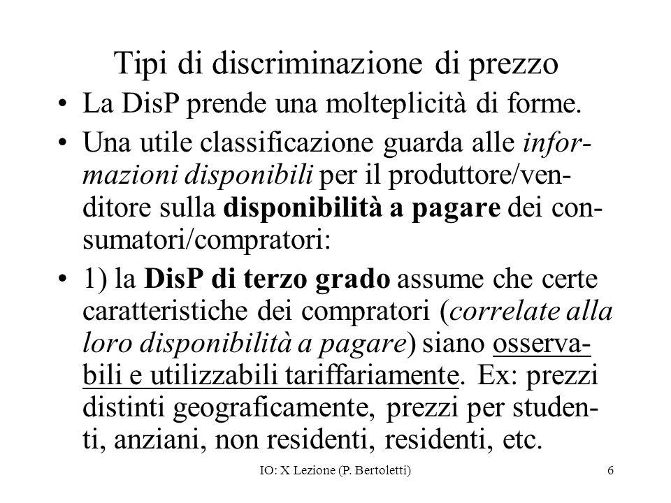 IO: X Lezione (P. Bertoletti)6 Tipi di discriminazione di prezzo La DisP prende una molteplicità di forme. Una utile classificazione guarda alle infor