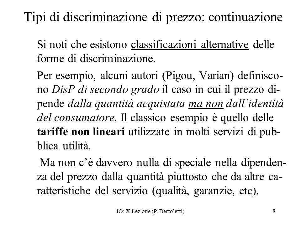 IO: X Lezione (P. Bertoletti)8 Tipi di discriminazione di prezzo: continuazione Si noti che esistono classificazioni alternative delle forme di discri