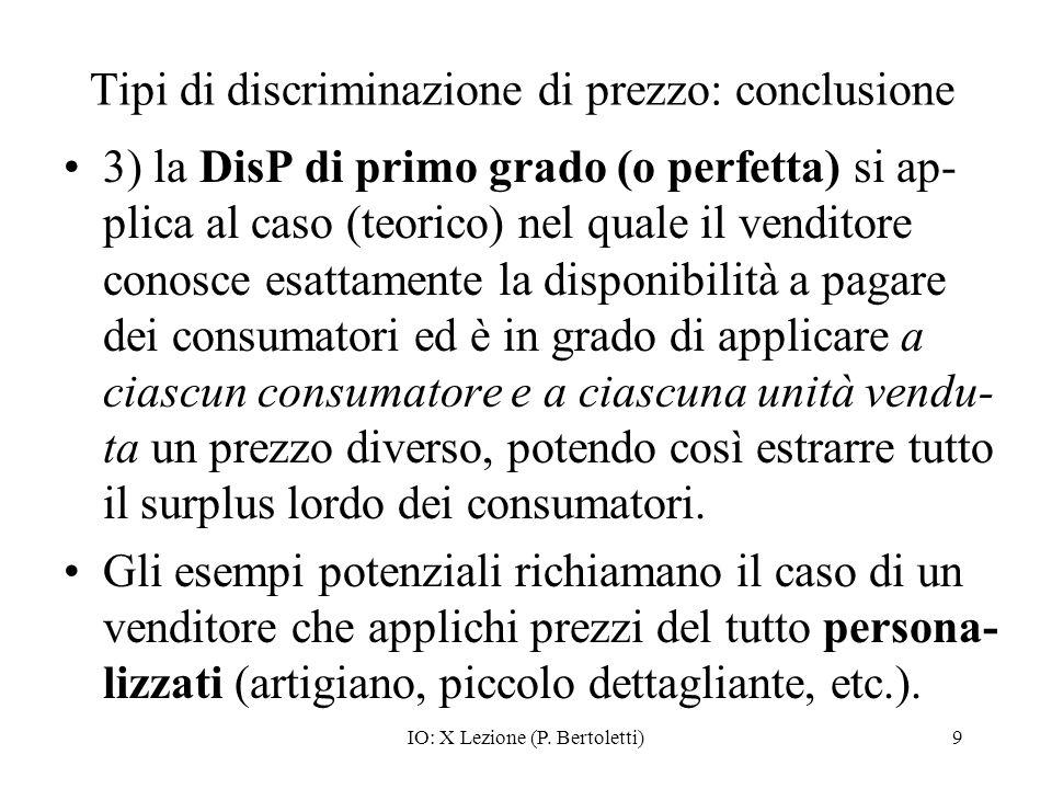 IO: X Lezione (P. Bertoletti)9 Tipi di discriminazione di prezzo: conclusione 3) la DisP di primo grado (o perfetta) si ap- plica al caso (teorico) ne