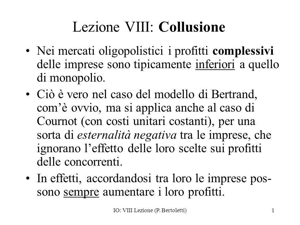 IO: VIII Lezione (P. Bertoletti)1 Lezione VIII: Collusione Nei mercati oligopolistici i profitti complessivi delle imprese sono tipicamente inferiori