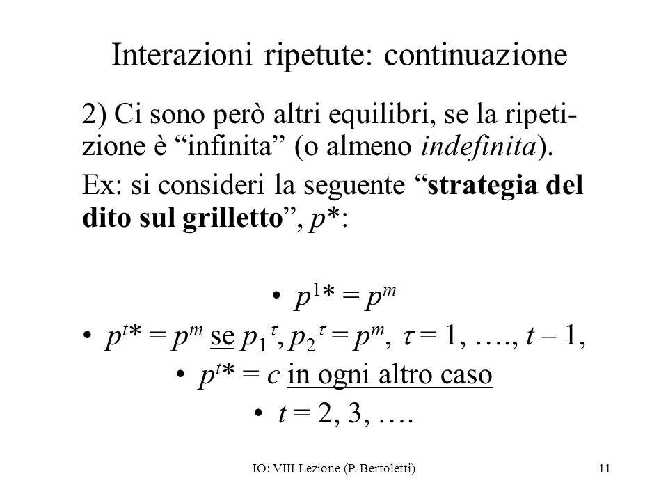 IO: VIII Lezione (P. Bertoletti)11 Interazioni ripetute: continuazione 2) Ci sono però altri equilibri, se la ripeti- zione è infinita (o almeno indef