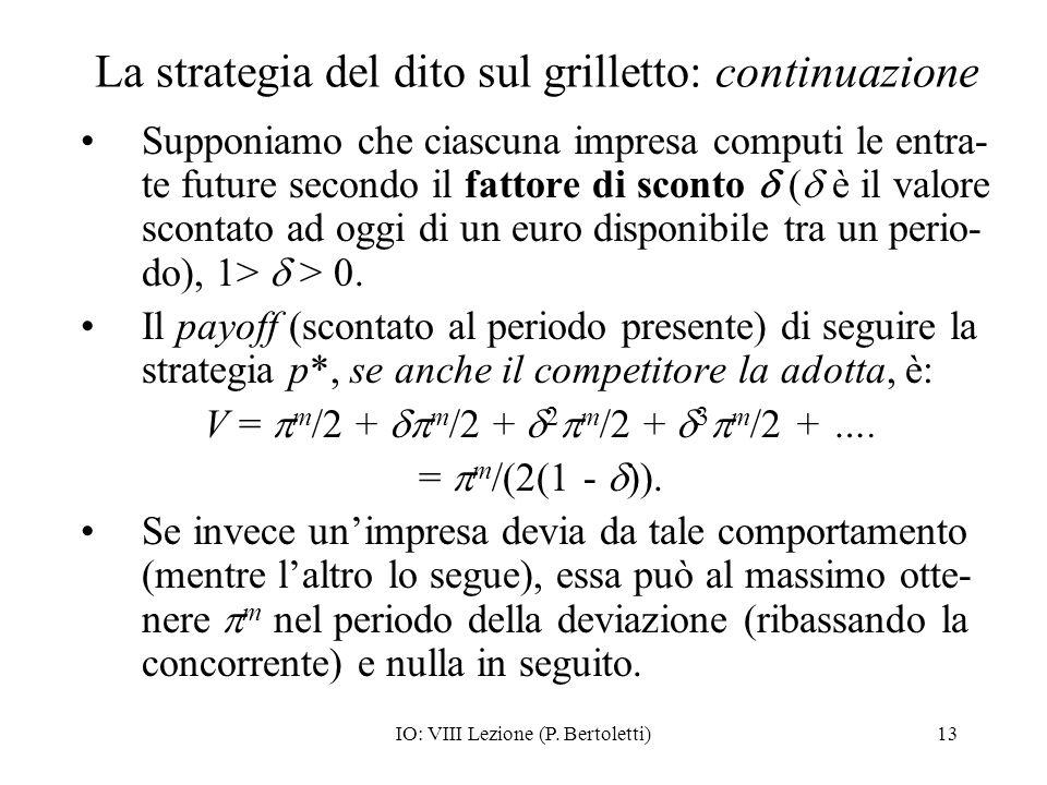 IO: VIII Lezione (P. Bertoletti)13 La strategia del dito sul grilletto: continuazione Supponiamo che ciascuna impresa computi le entra- te future seco