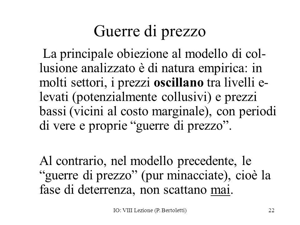 IO: VIII Lezione (P. Bertoletti)22 Guerre di prezzo La principale obiezione al modello di col- lusione analizzato è di natura empirica: in molti setto