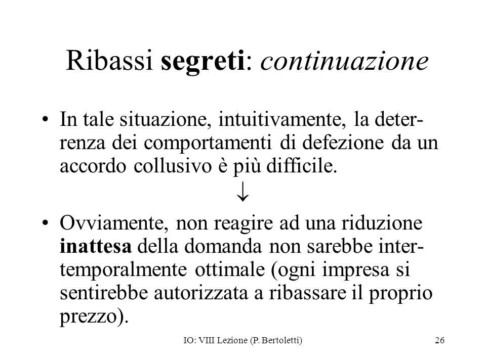 IO: VIII Lezione (P. Bertoletti)26 Ribassi segreti: continuazione In tale situazione, intuitivamente, la deter- renza dei comportamenti di defezione d