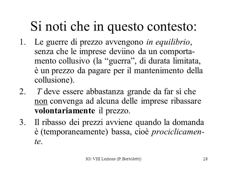 IO: VIII Lezione (P. Bertoletti)28 Si noti che in questo contesto: 1.Le guerre di prezzo avvengono in equilibrio, senza che le imprese deviino da un c
