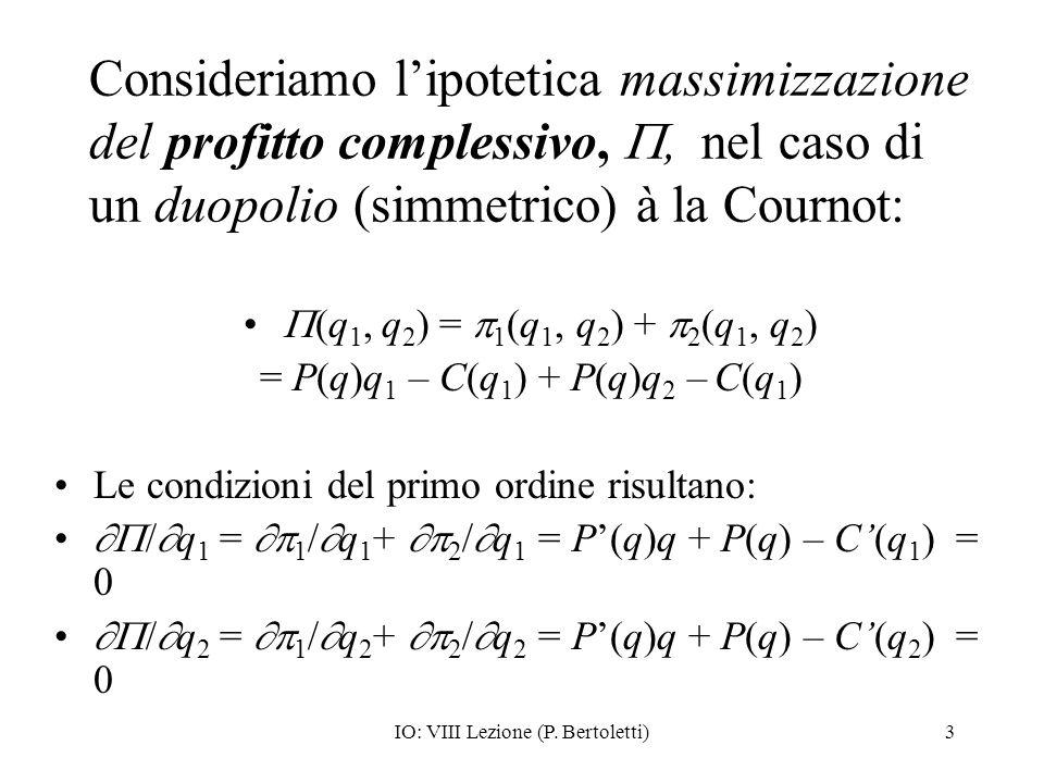 IO: VIII Lezione (P. Bertoletti)3 Consideriamo lipotetica massimizzazione del profitto complessivo,, nel caso di un duopolio (simmetrico) à la Cournot