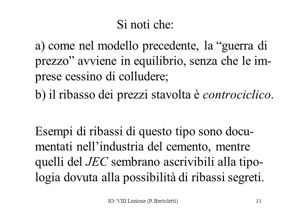 IO: VIII Lezione (P. Bertoletti)31 Si noti che: a) come nel modello precedente, la guerra di prezzo avviene in equilibrio, senza che le im- prese cess