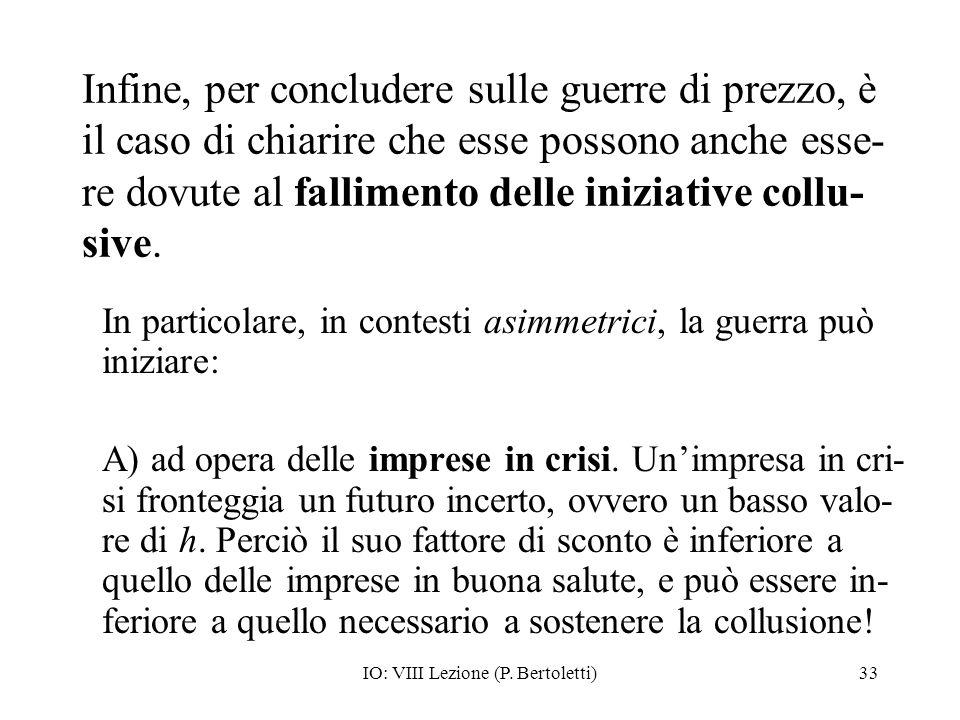 IO: VIII Lezione (P. Bertoletti)33 Infine, per concludere sulle guerre di prezzo, è il caso di chiarire che esse possono anche esse- re dovute al fall
