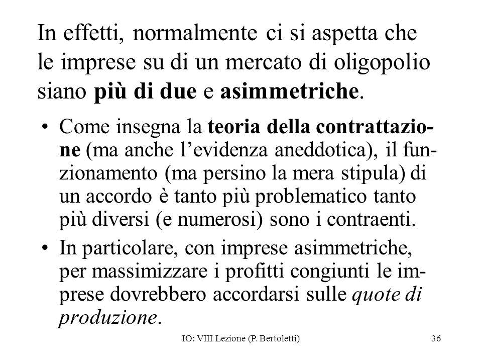 IO: VIII Lezione (P. Bertoletti)36 In effetti, normalmente ci si aspetta che le imprese su di un mercato di oligopolio siano più di due e asimmetriche