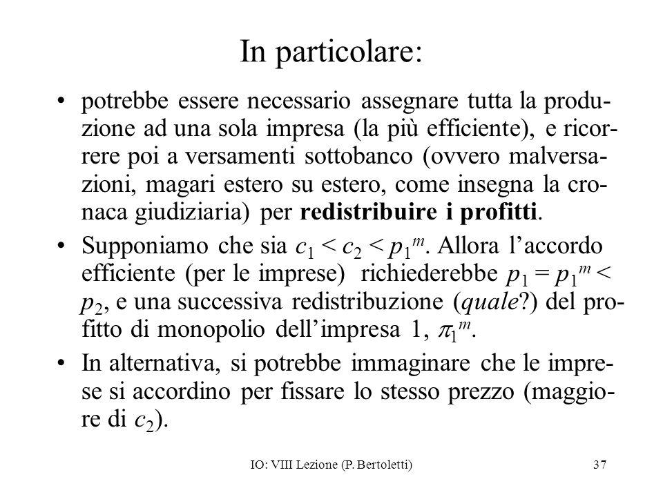 IO: VIII Lezione (P. Bertoletti)37 In particolare: potrebbe essere necessario assegnare tutta la produ- zione ad una sola impresa (la più efficiente),