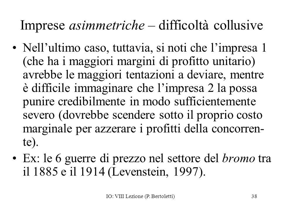 IO: VIII Lezione (P. Bertoletti)38 Imprese asimmetriche – difficoltà collusive Nellultimo caso, tuttavia, si noti che limpresa 1 (che ha i maggiori ma
