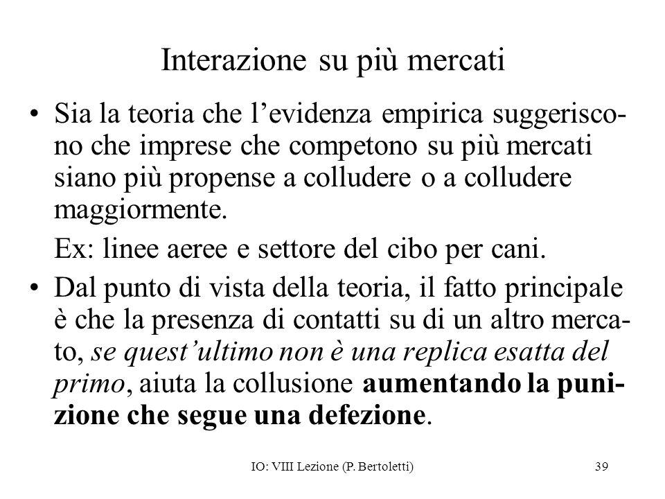 IO: VIII Lezione (P. Bertoletti)39 Interazione su più mercati Sia la teoria che levidenza empirica suggerisco- no che imprese che competono su più mer