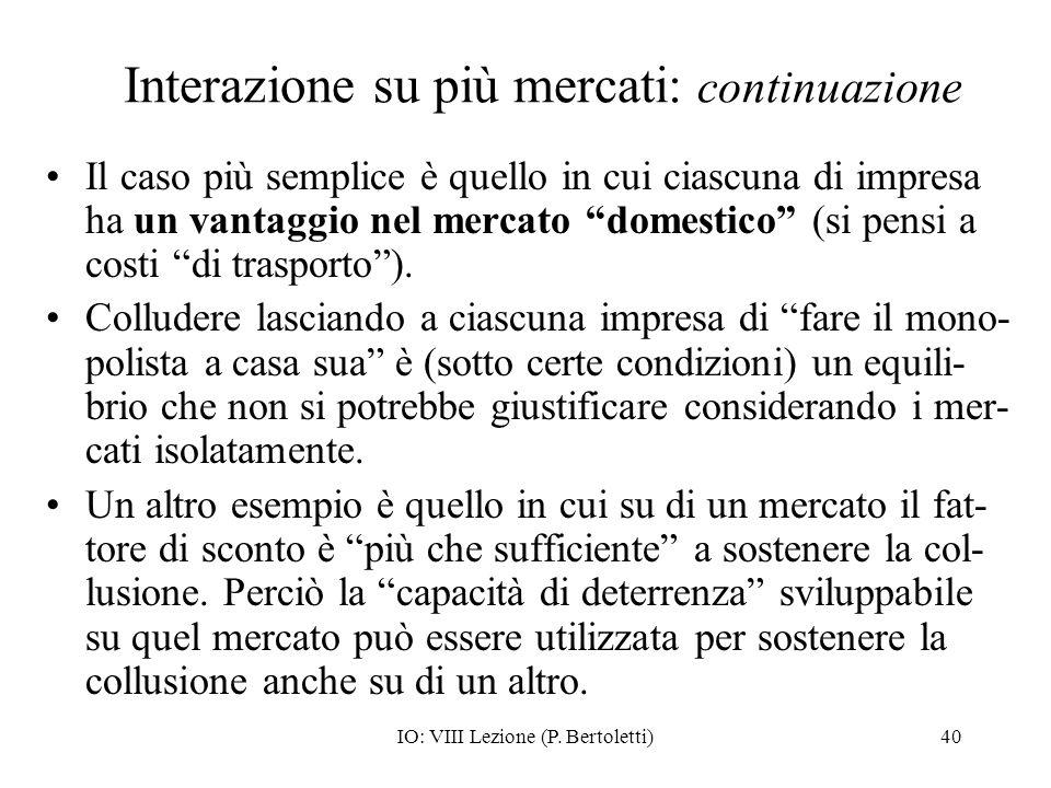 IO: VIII Lezione (P. Bertoletti)40 Interazione su più mercati: continuazione Il caso più semplice è quello in cui ciascuna di impresa ha un vantaggio