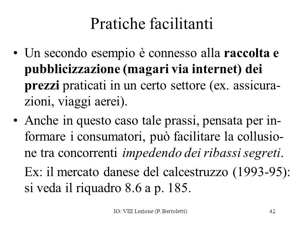IO: VIII Lezione (P. Bertoletti)42 Pratiche facilitanti Un secondo esempio è connesso alla raccolta e pubblicizzazione (magari via internet) dei prezz
