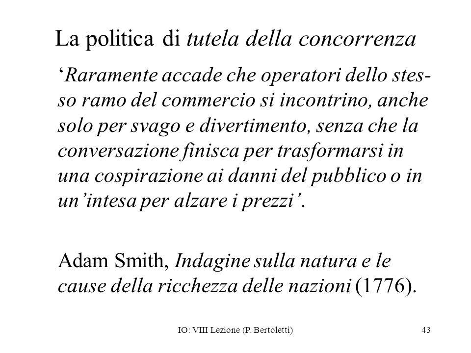IO: VIII Lezione (P. Bertoletti)43 La politica di tutela della concorrenza Raramente accade che operatori dello stes- so ramo del commercio si incontr