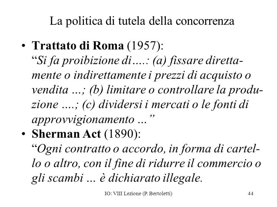 IO: VIII Lezione (P. Bertoletti)44 La politica di tutela della concorrenza Trattato di Roma (1957): Si fa proibizione di….: (a) fissare diretta- mente