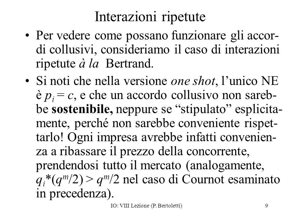 IO: VIII Lezione (P. Bertoletti)9 Interazioni ripetute Per vedere come possano funzionare gli accor- di collusivi, consideriamo il caso di interazioni