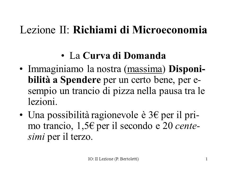 IO: II Lezione (P. Bertoletti)1 Lezione II: Richiami di Microeconomia La Curva di Domanda Immaginiamo la nostra (massima) Disponi- bilità a Spendere p