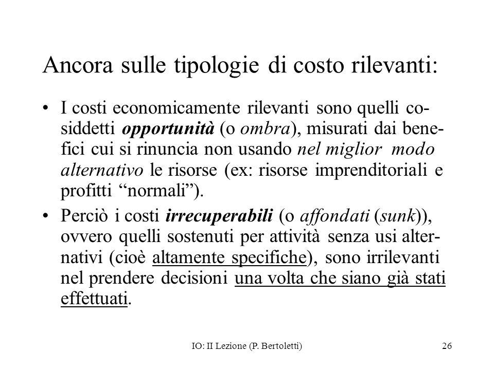 IO: II Lezione (P. Bertoletti)26 Ancora sulle tipologie di costo rilevanti: I costi economicamente rilevanti sono quelli co- siddetti opportunità (o o