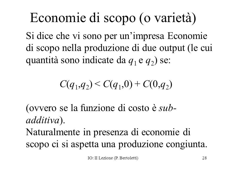 IO: II Lezione (P. Bertoletti)28 Economie di scopo (o varietà) Si dice che vi sono per unimpresa Economie di scopo nella produzione di due output (le