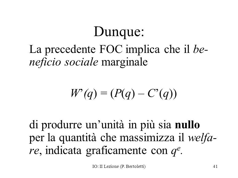 IO: II Lezione (P. Bertoletti)41 Dunque: La precedente FOC implica che il be- neficio sociale marginale W(q) = (P(q) – C(q)) di produrre ununità in pi