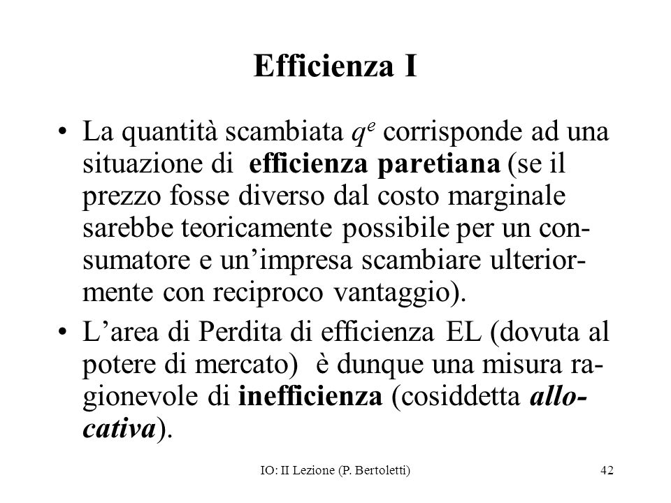 IO: II Lezione (P. Bertoletti)42 Efficienza I La quantità scambiata q e corrisponde ad una situazione di efficienza paretiana (se il prezzo fosse dive